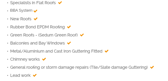 Specialists in Flat Roofs  Full BBA guaranteed Fibreglass Roofing system  New Roofs  Rubber Bond EPDM Roofing  Green Roofs - (Sedum Green Roof)  Balconies and Bay Windows  Metal/Aluminium and Cast Iron Guttering Fitted  Chimney works  General roofing or storm damage repairs (Tile/Slate damage Guttering)  Lead work 